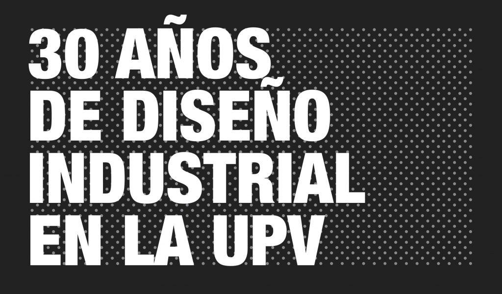 30 AÑOS DE DISEÑO INDUSTRIAL EN LA UPV